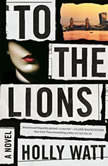 To the Lions A Novel, Holly Watt