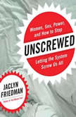 Unscrewed Women, Sex, Power, and How to Stop Letting the System Screw Us All, Jaclyn Friedman