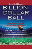 Billion-Dollar Ball A Journey Through the Big-Money Culture of College Football, Gilbert M. Gaul