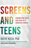 Screens and Teens Connecting with Our Kids in a Wireless World, Kathy Koch, PhD