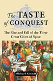 The Taste of Conquest The Rise and Fall of the Three Great Cities of Spice, Michael Krondl