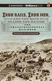 Iron Rails, Iron Men, and the Race to Link the Nation The Story of the Transcontinental Railroad, Martin W. Sandler