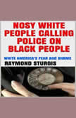 NOSY WHITE PEOPLE CALLING POLICE ON BLACK PEOPLE: WHITE AMERICA'S FEAR and SHAME, Raymond Sturgis