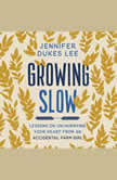 Growing Slow Lessons on Un-Hurrying Your Heart from an Accidental Farm Girl, Jennifer Dukes Lee