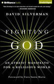 Fighting God An Atheist Manifesto for a Religious World, David Silverman