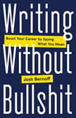 Writing Without Bullshit Boost Your Career by Saying What You Mean, Josh Bernoff