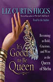 It's Good to Be Queen Becoming as Bold, Gracious, and Wise as the Queen of Sheba, Liz Curtis Higgs