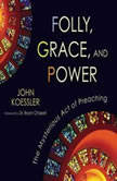 Folly, Grace, and Power The Mysterious Act of Preaching, John Koessler