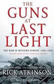 The Guns at Last Light The War in Western Europe, 1944-1945, Rick Atkinson