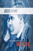 Ecce Homo How One Becomes What One Is, Friedrich Nietzsche; Translated by Anthony M. Ludovici