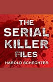 The Serial Killer Files The Who, What, Where, How, and Why of the World's Most Terrifying Murderers, Harold Schechter