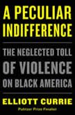 A Peculiar Indifference The Neglected Toll of Violence on Black America, Elliott Currie