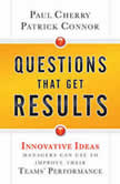 Questions That Get Results Innovative Ideas Managers Can Use to Improve Their Teams' Performance, Paul Cherry