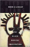 Freedom Dreams The Black Radical Imagination, Robin D.G. Kelley