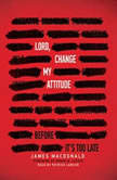 Lord, Change My Attitude Before It's Too Late, James MacDonald
