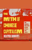 The Myth of Chinese Capitalism The Worker, the Factory, and the Future of the World, Dexter Roberts
