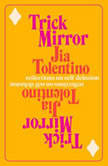 Trick Mirror Reflections on Self-Delusion, Jia Tolentino