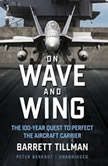 On Wave and Wing The 100 Year Quest to Perfect the Aircraft Carrier, Barrett Tillman