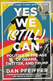 Yes We (Still) Can Politics in the Age of Obama, Twitter, and Trump, Dan Pfeiffer