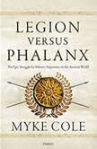 Legion versus Phalanx The Epic Struggle for Infantry Supremacy in the Ancient World, Myke Cole