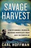 Savage Harvest A Tale of Cannibals, Colonialism, and Michael Rockefeller's Tragic Quest for Primitive Art, Carl Hoffman