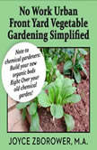 No Work Urban Front Yard Vegetable Gardening Simplified -- The Easiest Way to Get Fresh Tasty Organic Veggies for Your Whole Family and Other Gardening Information, Joyce Zborower