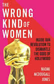The Wrong Kind of Women Inside Our Revolution to Dismantle the Gods of Hollywood, Naomi McDougall Jones