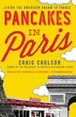 Pancakes in Paris Living the American Dream in France, Craig  Carlson