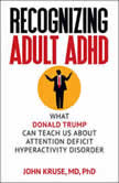 Recognizing Adult ADHD What Donald Trump Can Teach Us About Attention Deficit Hyperactivity Disorder, John Kruse M.D. Ph.D.