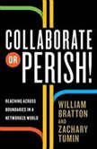 Collaborate or Perish! Reaching Across Boundaries in a Networked World, William Bratton