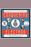 Conquering the Electron The Geniuses, Visionaries, Egomaniacs, and Scoundrels Who Built Our Electronic Age, Eric Brach