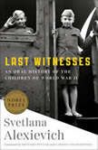 Last Witnesses An Oral History of the Children of World War II, Svetlana Alexievich