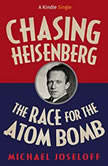 Chasing Heisenberg The Race for the Atom Bomb (Kindle Single), Michael Joseloff