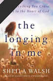 The Longing in Me How Everything You Crave Leads to the Heart of God, Sheila Walsh