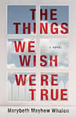 The Things We Wish Were True, Marybeth Mayhew Whalen