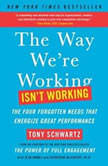 The Way We're Working Isn't Working The Four Forgotten Needs That Energize Great Performance, Tony Schwartz