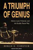 A Triumph of Genius Edwin Land, Polaroid, and the Kodak Patent War, Ronald K. Fierstein