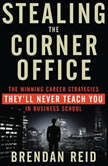 Stealing the Corner Office The Winning Career Strategies They'll Never Teach You in Business School, Brendan Reid
