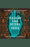 Teaching Yoga Beyond the Poses A Practical Workbook for Integrating Themes, Ideas, and Inspiration into Your Class, Sage Rountree