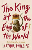 The King at the Edge of the World A Novel, Arthur Phillips