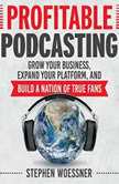 Profitable Podcasting Grow Your Business, Expand Your Platform, and Build a Nation of True Fans, Stephen Woessner