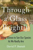 Through a Glass Brightly Using Science to See Our Species as We Really Are, David P. Barash