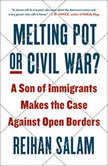 Melting Pot or Civil War? A Son of Immigrants Makes the Case Against Open Borders, Reihan Salam