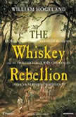 The Whiskey Rebellion George Washington, Alexander Hamilton, and the Frontier Rebels Who Challenged America's Newfound Sovereignty, William Hogeland