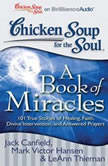 Chicken Soup for the Soul: A Book of Miracles 101 True Stories of Healing, Faith, Divine Intervention, and Answered Prayers, Jack Canfield