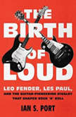 The Birth of Loud Leo Fender, Les Paul, and the Guitar-Pioneering Rivalry That Shaped Rock 'n' Roll, Ian S. Port
