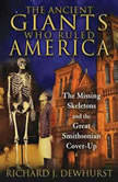 The Ancient Giants Who Ruled America The Missing Skeletons and the Great Smithsonian Cover-Up, Richard J. Dewhurst