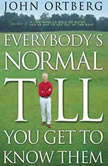 Everybody's Normal Till You Get to Know Them, John Ortberg
