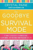 Say Goodbye to Survival Mode 9 Simple Strategies to Stress Less, Sleep More, and Restore Your Passion for Life, Crystal Paine