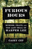 Furious Hours Murder, Fraud, and the Last Trial of Harper Lee, Casey Cep